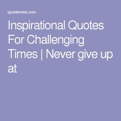 Inspirational Quotes For Challenging Times | Never give up at