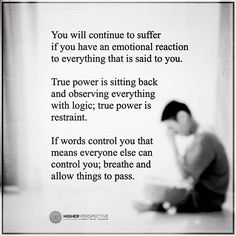 True power... You will continue to suffer if you have an emotional reaction to everything that is said. If words control you that means everyone else can control you
