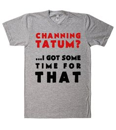 channing tatum? i got some time for that tshirt – Shirtoopia