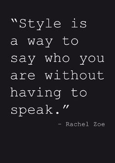 """Style is a way to say who you are without having to speak"" Quote by Rachel Zoe"