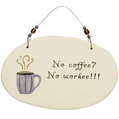 """No Coffee? No Workee!! Wall Plaque       An office can not operate without certain supplies...and coffee is definitely at the top of the list! Cute oval ceramic wall plaque makes sure everyone knows """"No Coffee? No Workee!!!"""""""