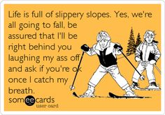 Life is full of slippery slopes. Yes, we're all going to fall, be assured that I'll be right behind you laughing my ass off and ask if you're ok once I catch my breath.