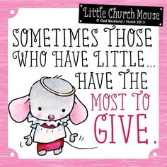 Sometimes those who have little... have the most to give. ~ Little Church Mouse