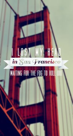 """""""I lost my head in San Francisco / Waiting for he fog to roll out"""" - San Francisco, The Mowgli's"""