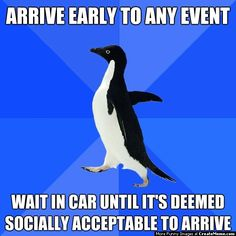 Because I can't stand being late, but don't want to be the first to arrive either...