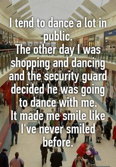 """I tend to dance a lot in public. The other day I was shopping and dancing and the security guard decided he was going to dance with me. It made me smile like I've never smiled before."""