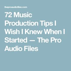 72 Music Production Tips I Wish I Knew When I Started — The Pro Audio Files