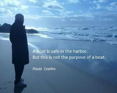A boat is safe in the harbour, but this is not the purpose of a boat ~ Paulo Coelho