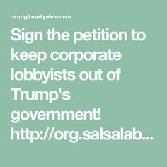 Sign the petition to keep corporate lobbyists out of Trump's government! http://org.salsalabs.com/dia/track.jsp?v=2&c=SEowx5CR%2FtgQMxXPF1ELV5oKBNa8XLlG Sign the petition to keep corporate lobbyists out of Trump's government!
