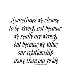 Sometimes we choose to be wrong, not because we really are wrong, but because we value our relationship more than our pride.... #Quote #Saying