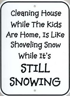 Cleaning house while the kids are home is like shoveling snow while it's still snowing. Lol! So true!