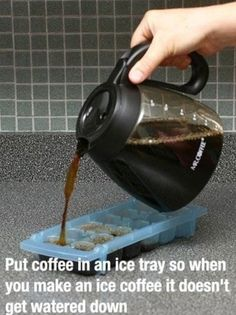 put coffee in an ice tray so when you make an ice coffee it doesnt get watered down