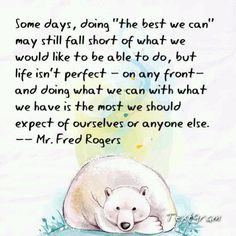 """Mr. Rogers (my hero): """"Some days, doing 'the best we can' may still fall short of what we would like to be able to do, but life isn't perfect--on any front--and doing what we can with what we have is the most we should expect of ourselves or anyone else.""""  AMEN!"""