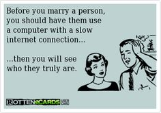 Before you marry a person,  you should have them use  a computer with a slow  internet connection...  ...then you will see  who they truly are.