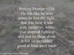 Writing Prompt #134: He felt like he won when he lost the fight, than was how it was with vampires, when you stopped fighting and just let them drink it felt so incredibly good at least until later…