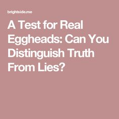 ATest for Real Eggheads: Can You Distinguish Truth From Lies?