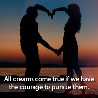 All dreams come true if we have    the courage to pursue them.