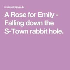 A Rose for Emily - Falling down the S-Town rabbit hole.
