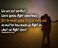 We aren't perfect. We're gonna fight sometimes. But I'm never going to stop loving you, no matter how much we fight or what we fight about.
