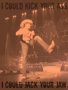 """Put you flat in the dirt, boy! Yeah, I'd have a ball!""... ""I Could Kick Your Ass""- Justin Moore <3."