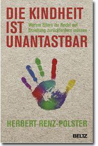 Die Kindheit ist unantastbar: Warum Eltern ihr Recht auf Erziehung zurückfordern müssen  Autor der Kinderarzt Dr. Herbert Renz-Polster