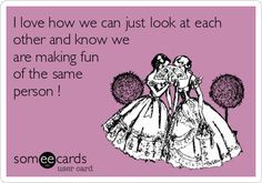 I love how we can just look at each other and know we are making fun of the same person !