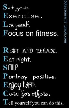 MOTIVATION... Set goals. Exercise. Love   yourself. Focus on fitness. Rest and relax. Eat right. Smile. Portray positive.   Enjoy life. Care for others. Tell yourself you can do this, Spells SELF   RESPECT