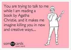 You are trying to talk to me while I am reading a book by Agatha Christie, and it makes me imagine killing you in new and creative ways.....