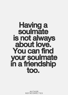 You can find your soulmate in a friendship too..