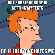Futurama Fry - Not sure if nobody is getting my texts or if everyone hates me