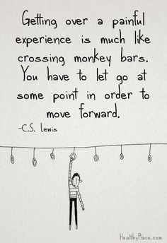 Getting over a painful experience is much like crossing monkey bars. You have to let go at some point in order to move forward. ~ C.S. Lewis