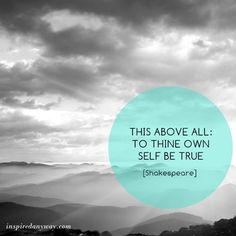 """Monday morning inspiration: """"This above all; to thine one self be true."""" Shakespeare"""