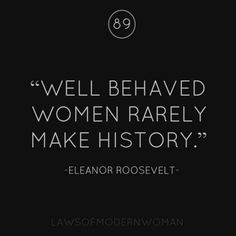 Love Quotes : Well behaved women rarely make history ~ Eleanor Roosevelt - Quotes Sayings Great Quotes, Quotes To Live By, Me Quotes, Motivational Quotes, Funny Quotes, People Quotes, Lyric Quotes, Positive Quotes, Citations Eleanor Roosevelt