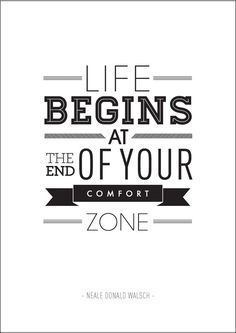 Life begins at the end of your comfort zone.                                                                                                                                                     Mehr