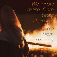 We grow more from tests than we do from recess.
