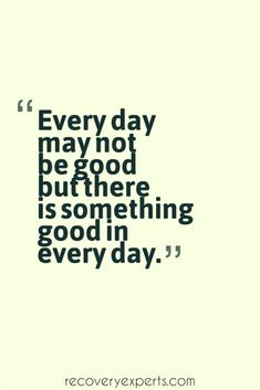 Motivational Quote: Every day may not be good but there is something good in every day. Please Follow: https://www.pinterest.com/recoveryexpert