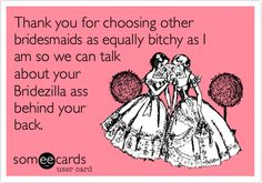 Thank you for choosing other bridesmaids as equally bitchy as I am so we can talk about your Bridezilla ass behind your back.