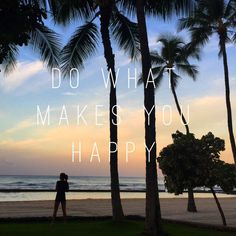 Remember to do more of what makes you happy.