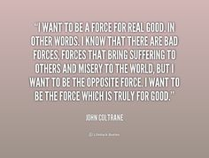 I want to be a force for real good. In other words. I know that there are bad... - John Coltrane at Lifehack Quotes
