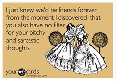 so true ....this applies to all me female friends.....lol we all have no filters what so ever....out convos kill me