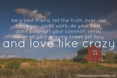 Be a best friend, tell the truth, over-use I love you, go to work, do your best, don't outsmart your common sense, never let your praying knees get lazy.....and love like crazy.........4....<3