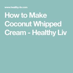 How to Make Coconut Whipped Cream - Healthy Liv