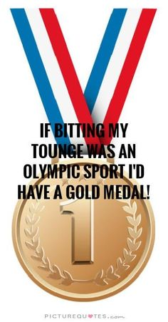 IF BITTING MY TOUNGE WAS aN OLYMPIC SPORT i'D HAVE A GOLD MEDAL! | PictureQuotes.com