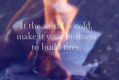 If the world is cold, make it your business to build fires.