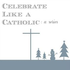 Learn How to Celebrate Like a Catholic During the Christmas Season - Call Her Happy