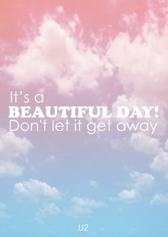 It's a beautiful day.  Don't let it get away.