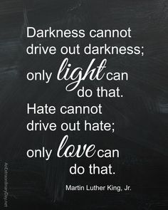 """""""Darkness cannot drive out darkness; only light can do that. Hate cannot drive out hate; only love can do that."""" Free printable of this Martin Luther King, Jr., quote."""