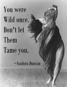 """You were Wild once, don't let them Tame you."" Isadora Duncan"
