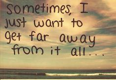 sometimes i just want to get far away from it all....