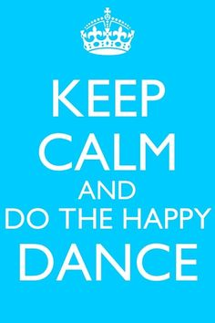 Keep calm and do the happy dance!